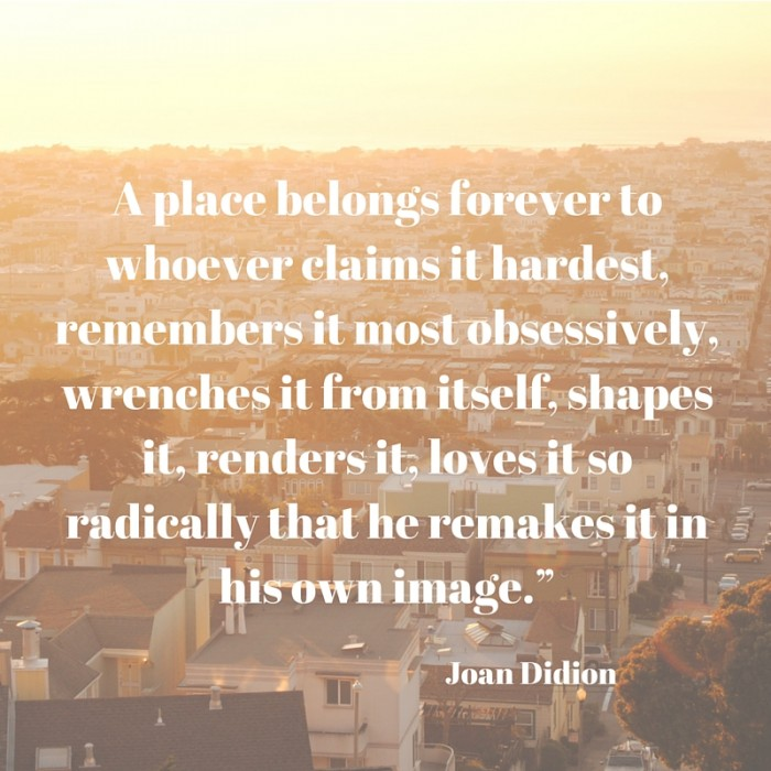 "A place belongs forever to whoever claims it hardest, remembers it most obsessively, wrenches it from itself, shapes it, renders it, loves it so radically that he remakes it in his own image.""—Joan Didion"